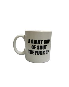 a giant cup of shut the fuck up