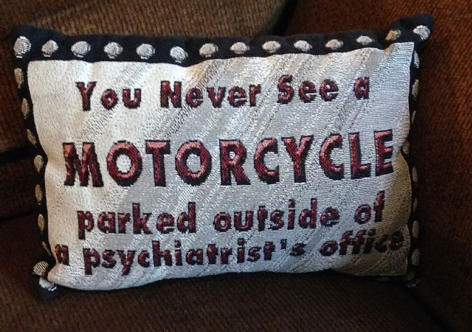 Embroidered pillow text: you never see a motorcycle parked outside a psychiatrist's office