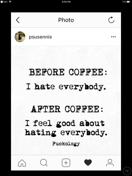 Before coffee I hate everybody. After coffee I feel good about hating everybody.